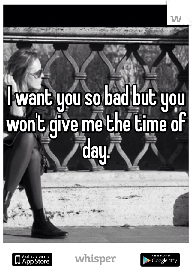 I want you so bad but you won't give me the time of day.