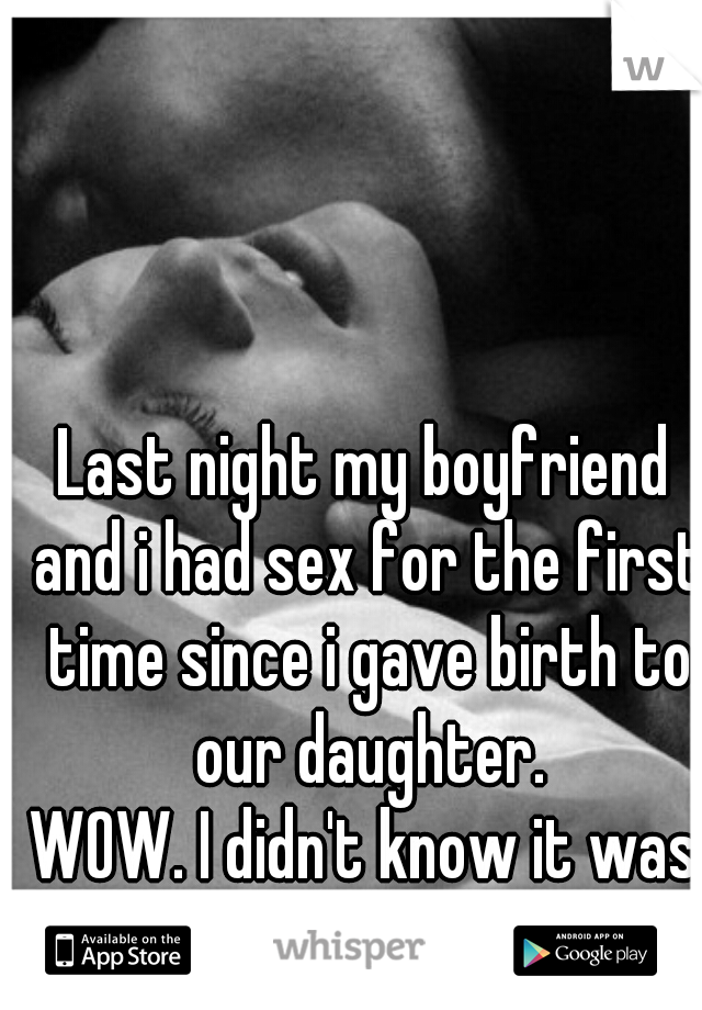 Last night my boyfriend and i had sex for the first time since i gave birth to our daughter. WOW. I didn't know it was going to hurt sooo much.