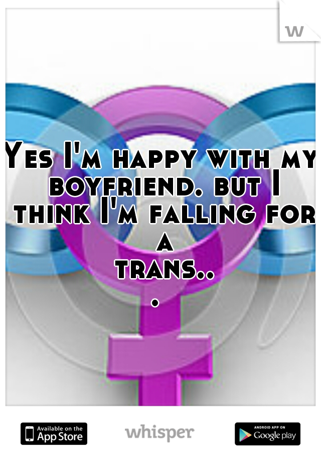 Yes I'm happy with my boyfriend. but I think I'm falling for a trans...