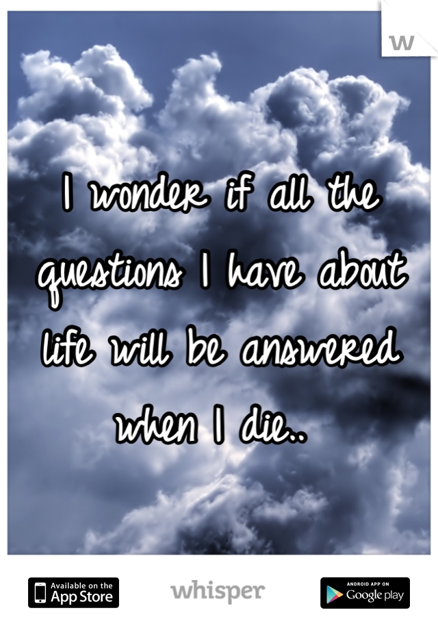 I wonder if all the questions I have about life will be answered when I die..