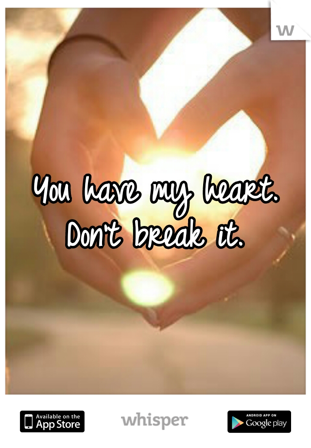 You have my heart. Don't break it.