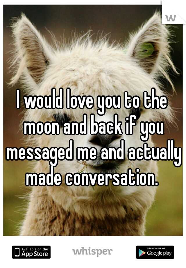 I would love you to the moon and back if you messaged me and actually made conversation.