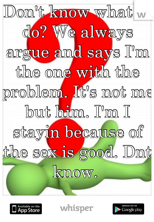 Don't know what to do? We always argue and says I'm the one with the problem. It's not me but him. I'm I stayin because of the sex is good. Dnt know.
