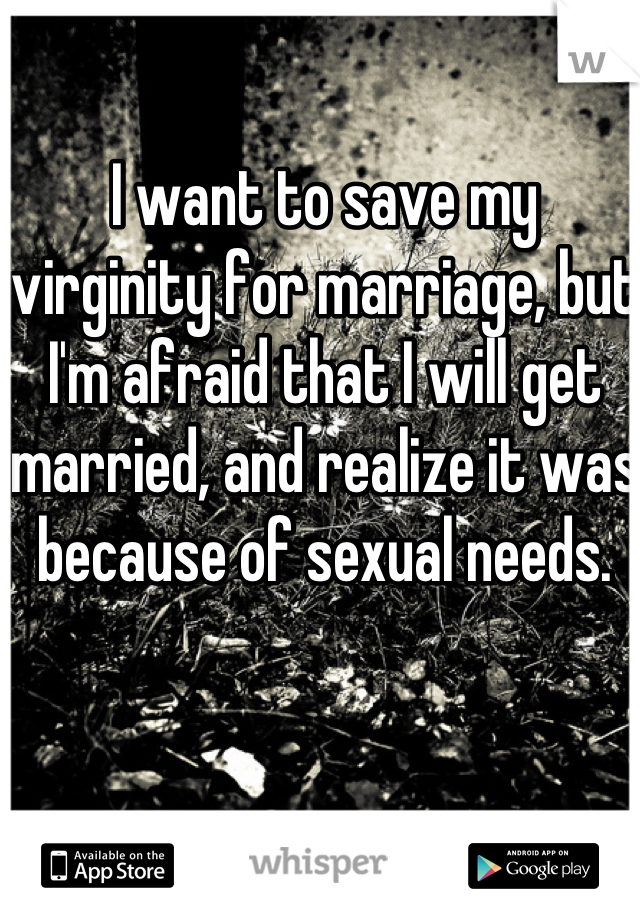 I want to save my virginity for marriage, but I'm afraid that I will get married, and realize it was because of sexual needs.