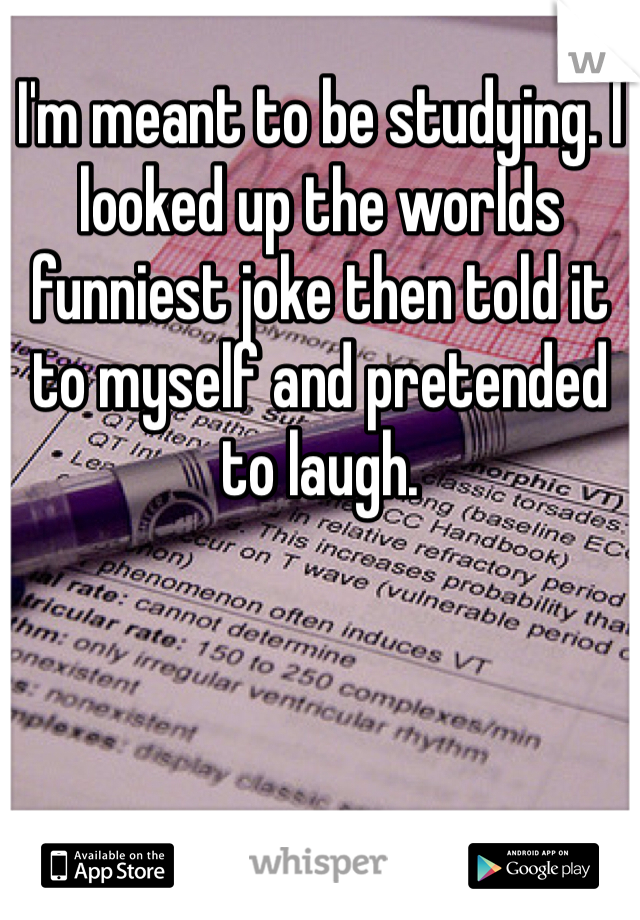 I'm meant to be studying. I looked up the worlds funniest joke then told it to myself and pretended to laugh.