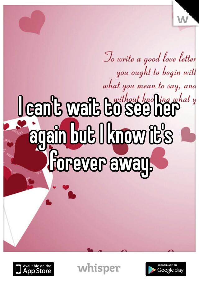 I can't wait to see her again but I know it's forever away.