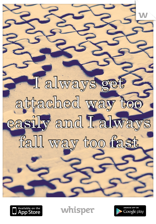 I always get attached way too easily and I always fall way too fast