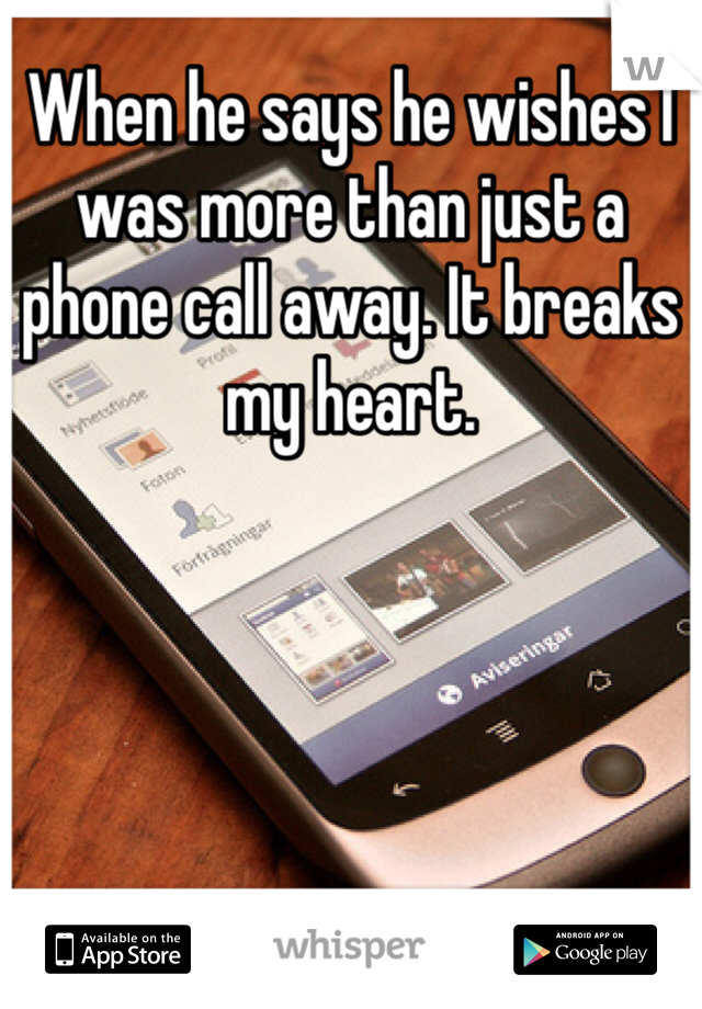 When he says he wishes I was more than just a phone call away. It breaks my heart.