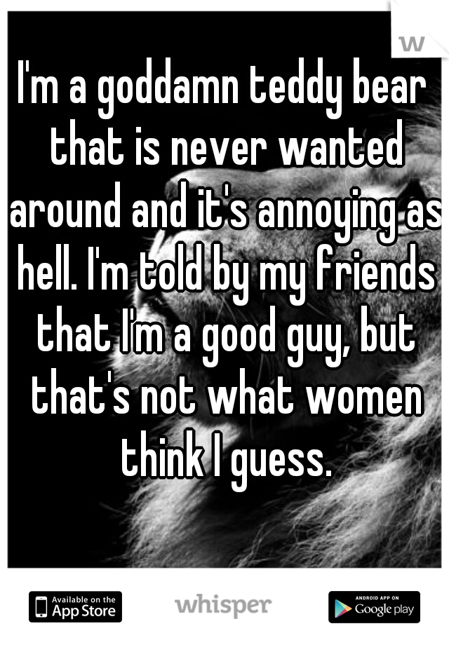 I'm a goddamn teddy bear that is never wanted around and it's annoying as hell. I'm told by my friends that I'm a good guy, but that's not what women think I guess.