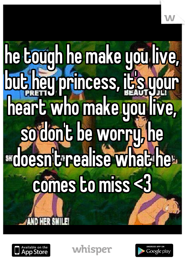 he tough he make you live, but hey princess, it's your heart who make you live, so don't be worry, he doesn't realise what he comes to miss <3