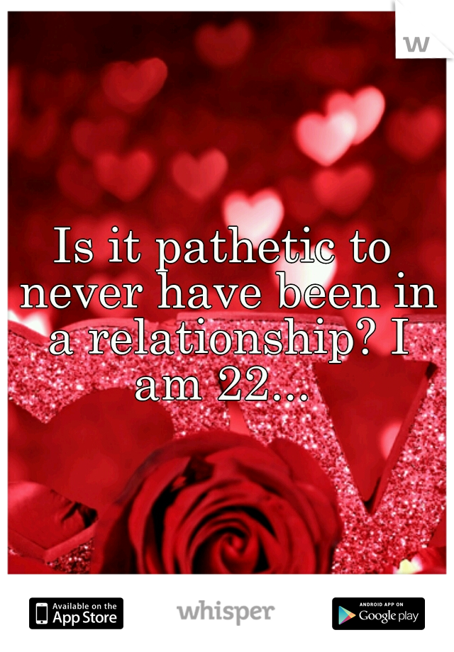 Is it pathetic to never have been in a relationship? I am 22...