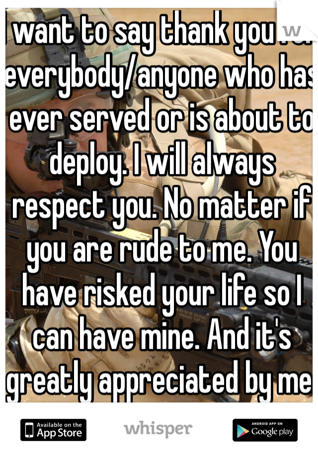I want to say thank you for everybody/anyone who has ever served or is about to deploy. I will always respect you. No matter if you are rude to me. You have risked your life so I can have mine. And it's greatly appreciated by me.