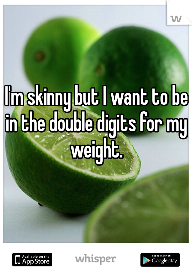 I'm skinny but I want to be in the double digits for my weight.