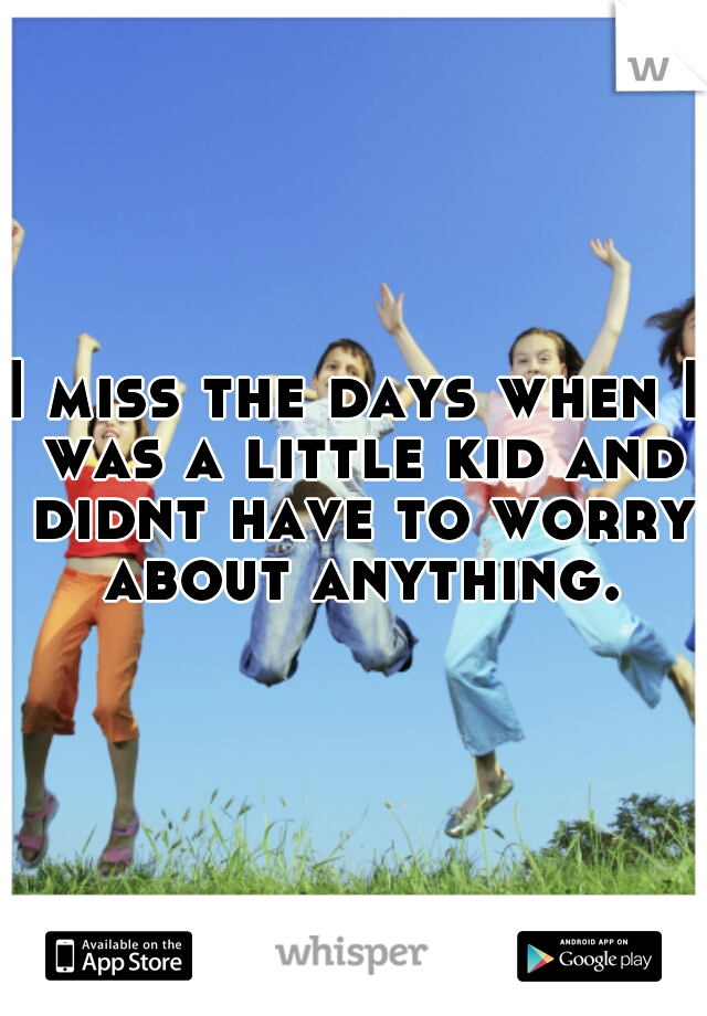 I miss the days when I was a little kid and didnt have to worry about anything.