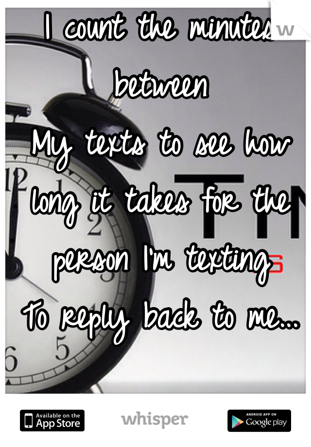 I count the minutes between My texts to see how long it takes for the person I'm texting  To reply back to me...