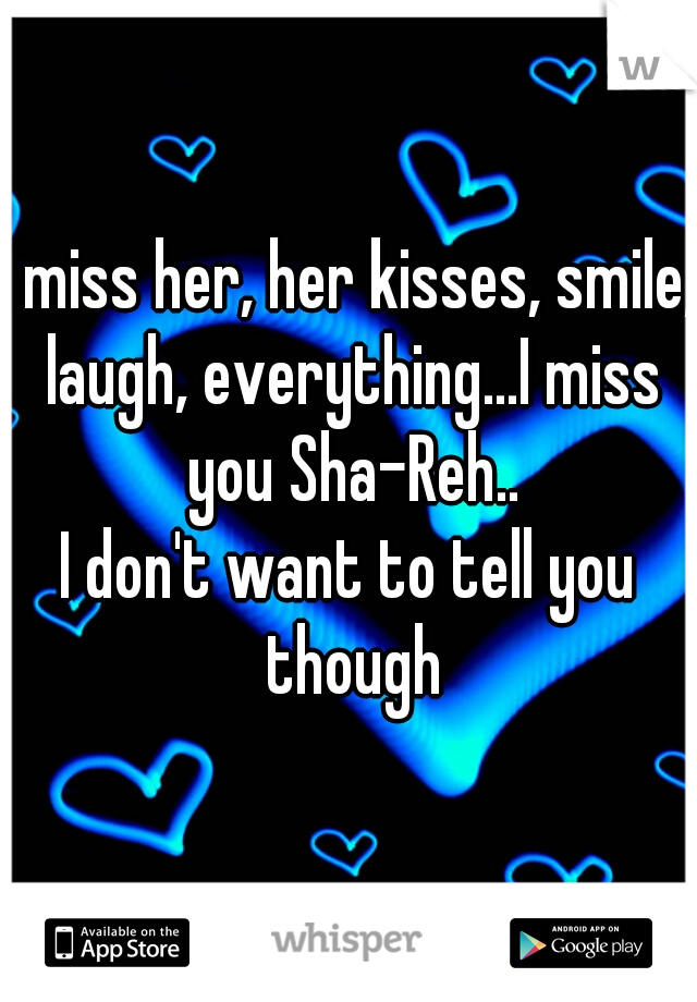 I miss her, her kisses, smile, laugh, everything...I miss you Sha-Reh.. I don't want to tell you though