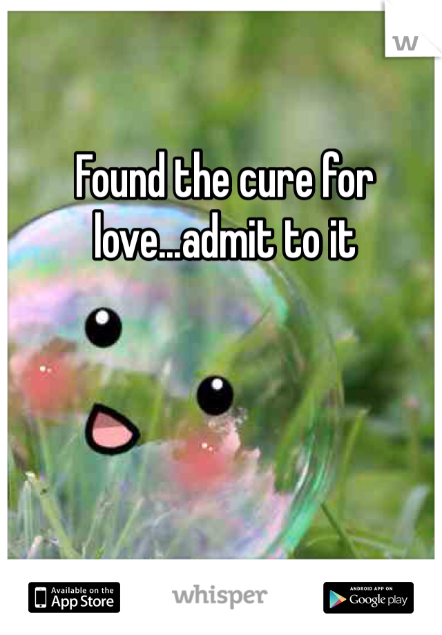 Found the cure for love...admit to it