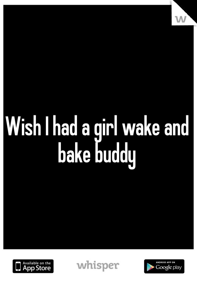 Wish I had a girl wake and bake buddy