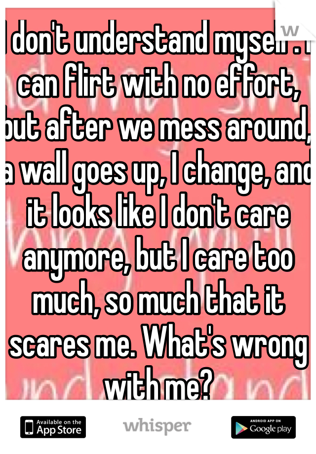 I don't understand myself. I can flirt with no effort, but after we mess around, a wall goes up, I change, and it looks like I don't care anymore, but I care too much, so much that it scares me. What's wrong with me?