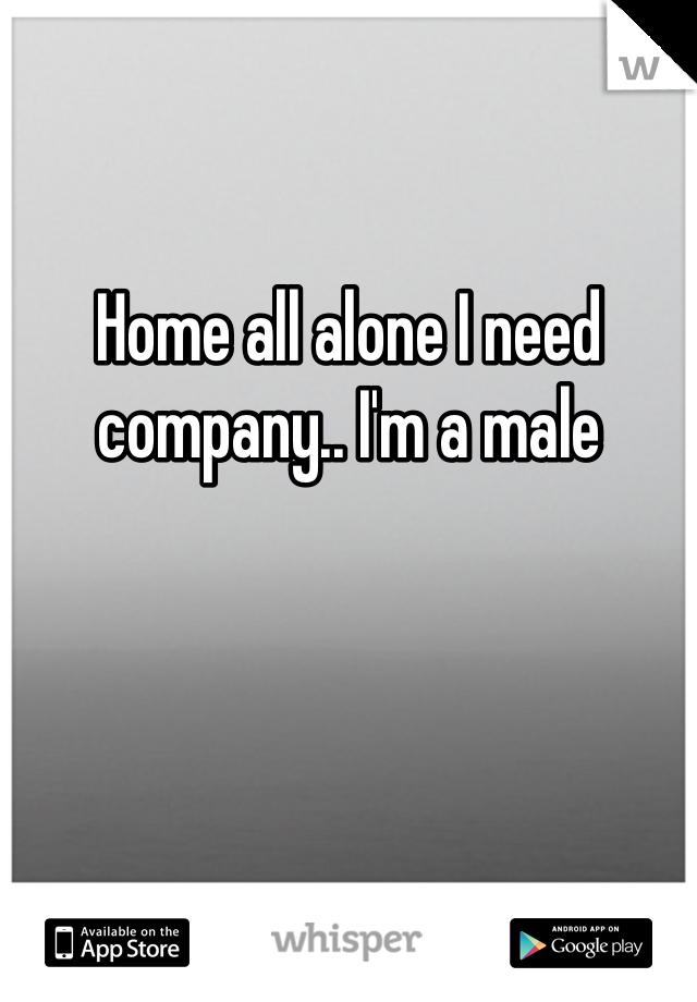 Home all alone I need company.. I'm a male