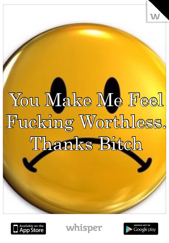You Make Me Feel Fucking Worthless. Thanks Bitch