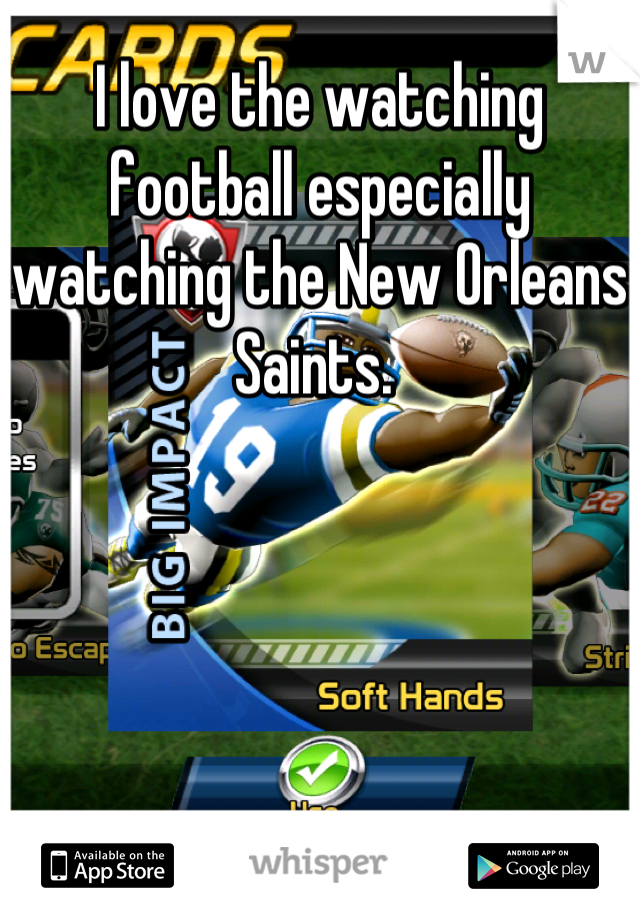 I love the watching football especially watching the New Orleans Saints.