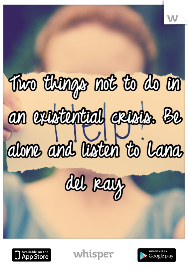 Two things not to do in an existential crisis. Be alone and listen to Lana del ray