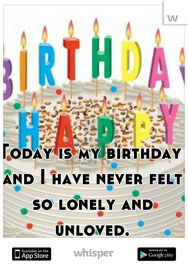 Today is my birthday and I have never felt so lonely and unloved.