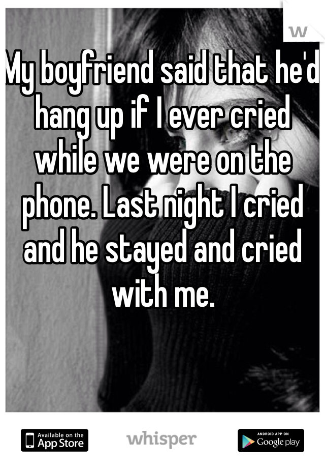 My boyfriend said that he'd hang up if I ever cried while we were on the phone. Last night I cried and he stayed and cried with me.