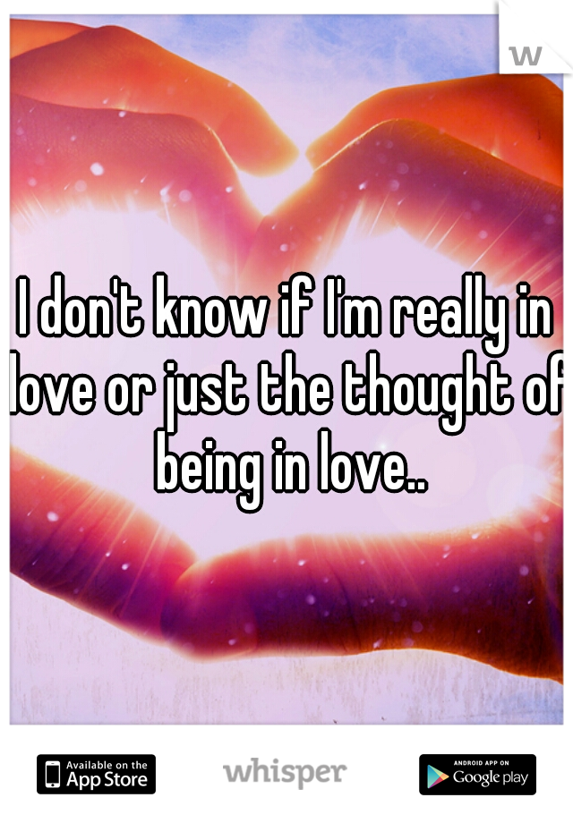 I don't know if I'm really in love or just the thought of being in love..
