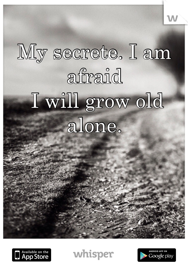 My secrete. I am afraid  I will grow old alone.