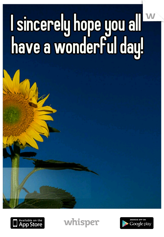 I sincerely hope you all have a wonderful day!
