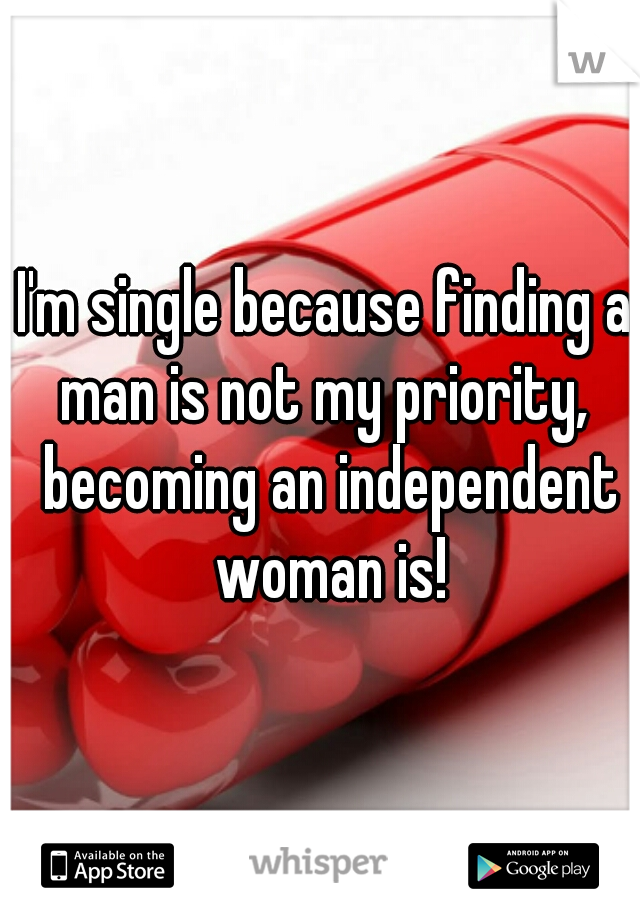 I'm single because finding a man is not my priority,  becoming an independent woman is!