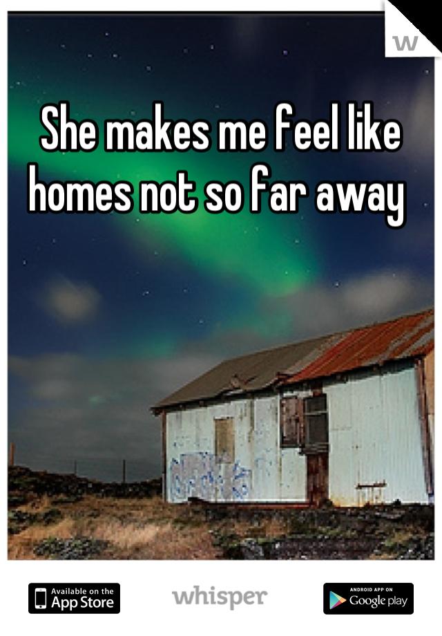 She makes me feel like homes not so far away