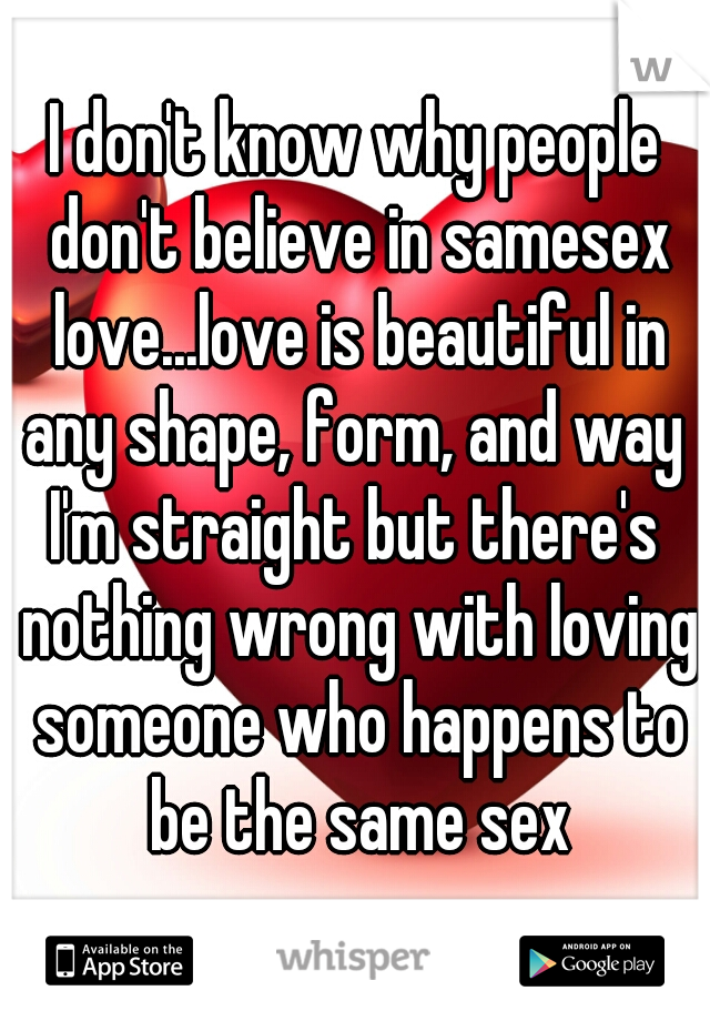 I don't know why people don't believe in samesex love...love is beautiful in any shape, form, and way  I'm straight but there's nothing wrong with loving someone who happens to be the same sex