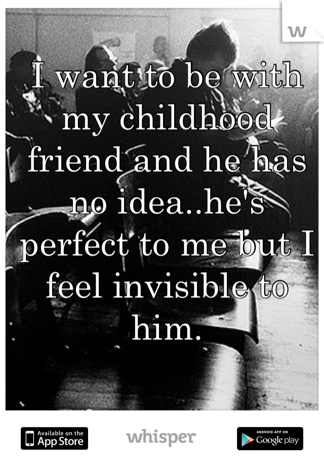 I want to be with my childhood friend and he has no idea..he's perfect to me but I feel invisible to him.