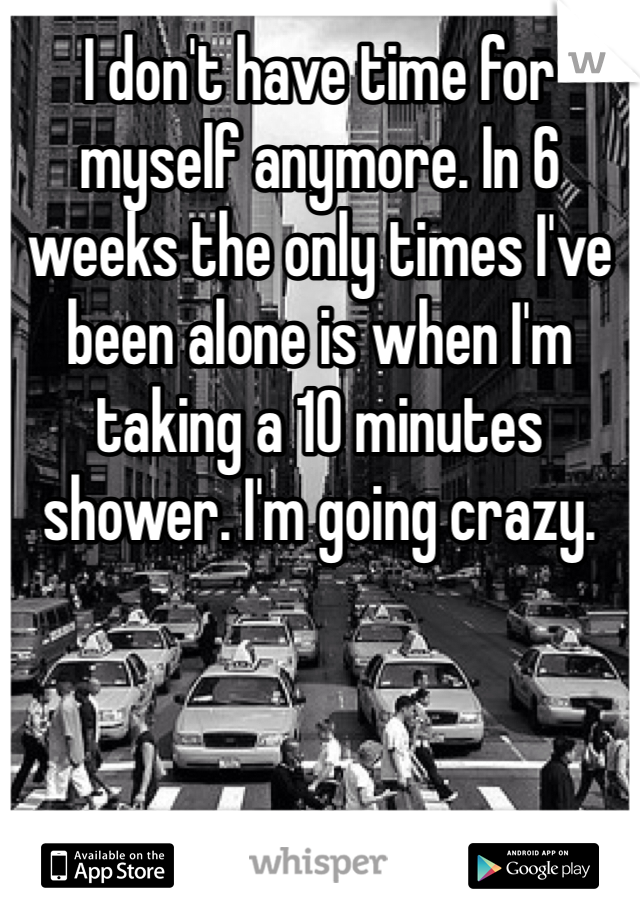 I don't have time for myself anymore. In 6 weeks the only times I've been alone is when I'm taking a 10 minutes shower. I'm going crazy.