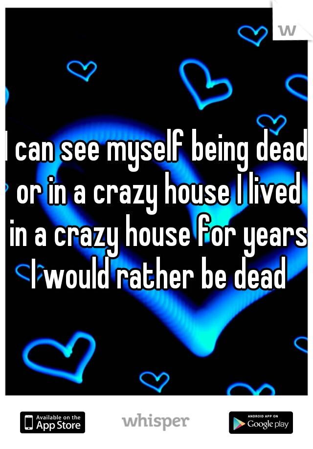 I can see myself being dead or in a crazy house I lived in a crazy house for years I would rather be dead