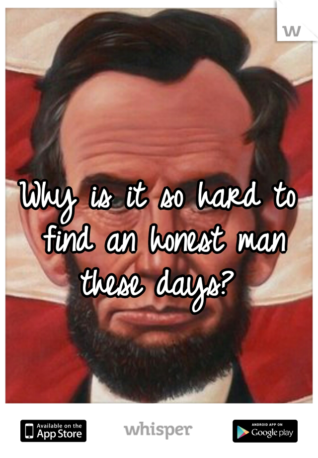 Why is it so hard to find an honest man these days?