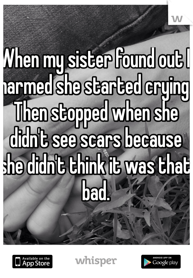 When my sister found out I harmed she started crying. Then stopped when she didn't see scars because she didn't think it was that bad.
