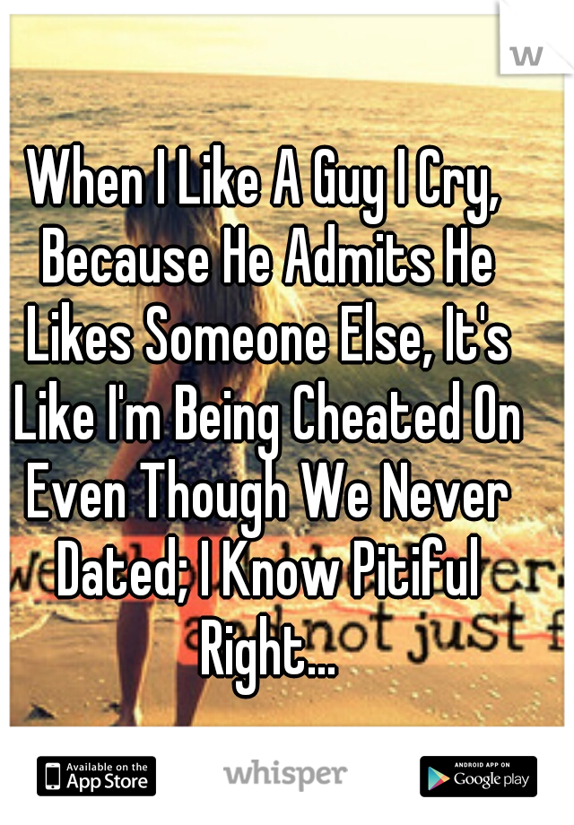 When I Like A Guy I Cry, Because He Admits He Likes Someone Else, It's Like I'm Being Cheated On Even Though We Never Dated; I Know Pitiful Right...