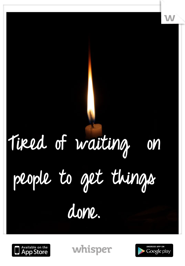 Tired of waiting  on people to get things done.
