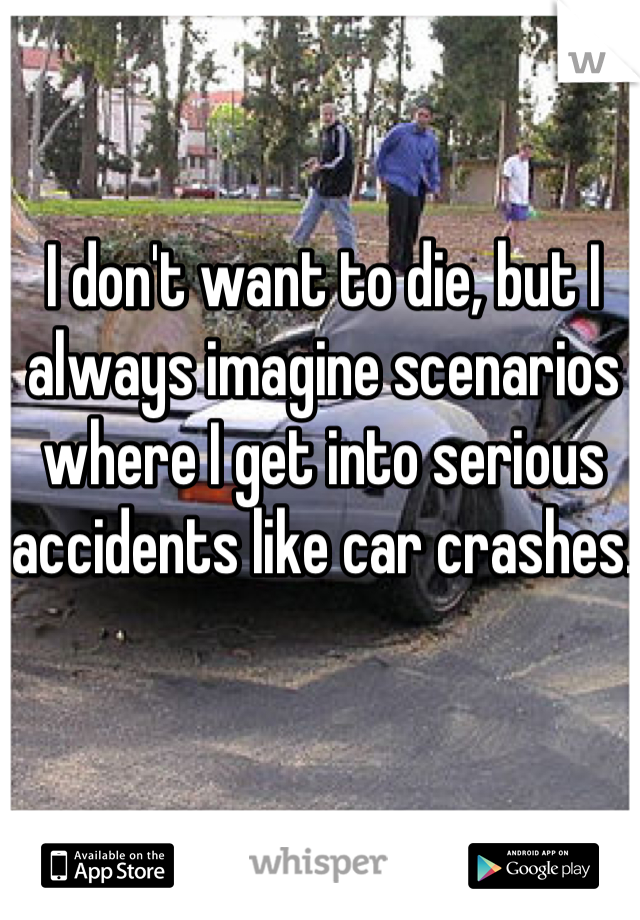 I don't want to die, but I always imagine scenarios where I get into serious accidents like car crashes.