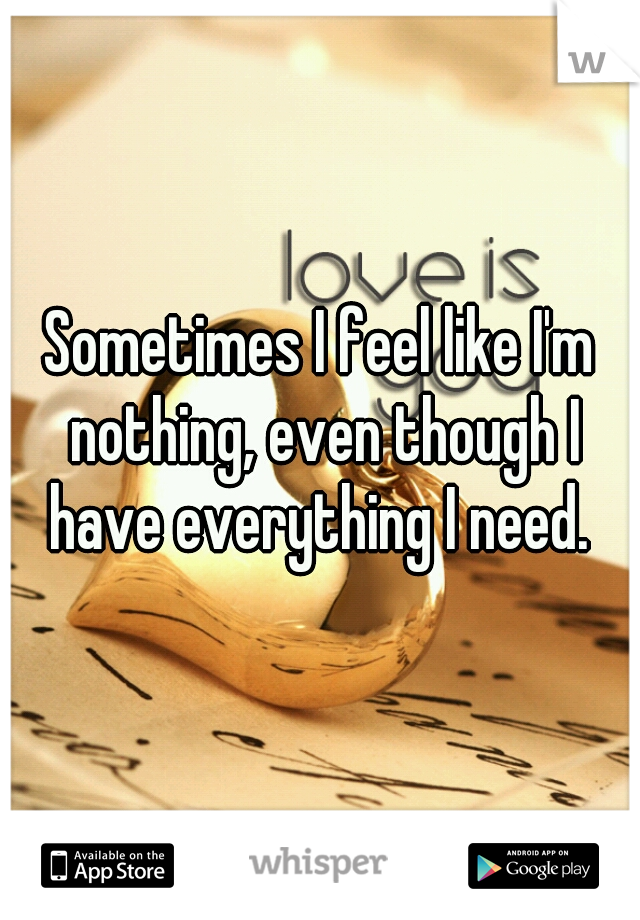 Sometimes I feel like I'm nothing, even though I have everything I need.
