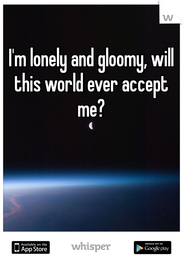 I'm lonely and gloomy, will this world ever accept me?