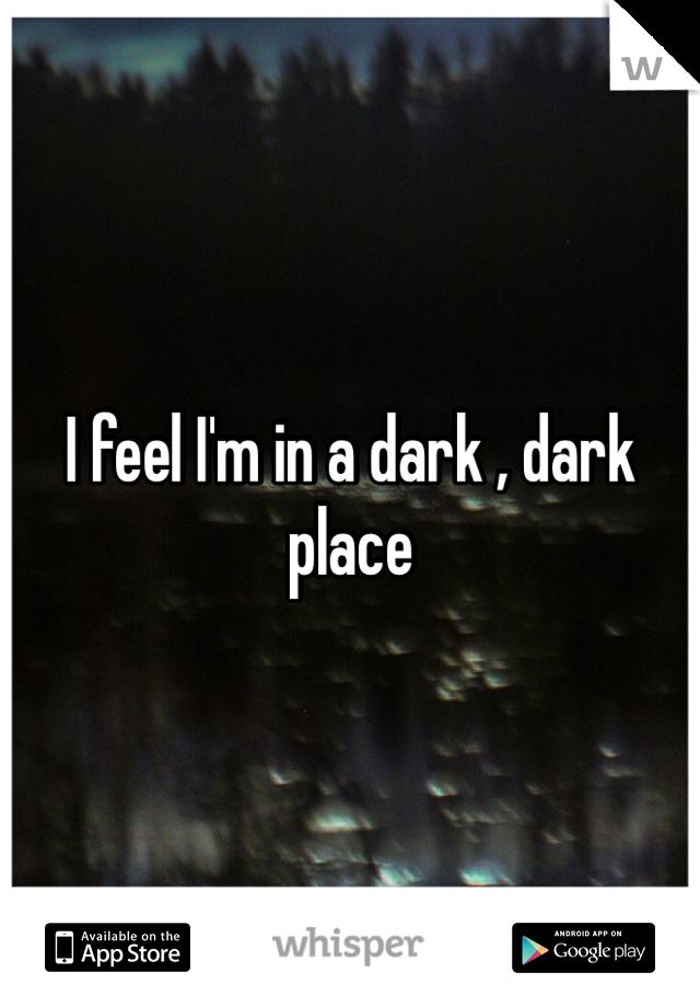 I feel I'm in a dark , dark place