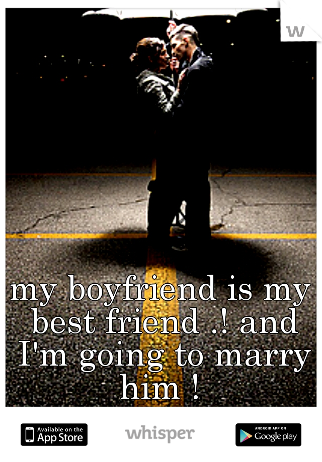 my boyfriend is my best friend .! and I'm going to marry him !