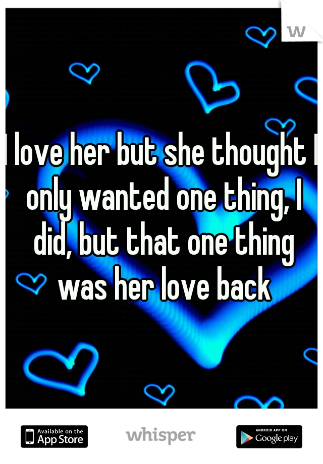 I love her but she thought I only wanted one thing, I did, but that one thing was her love back