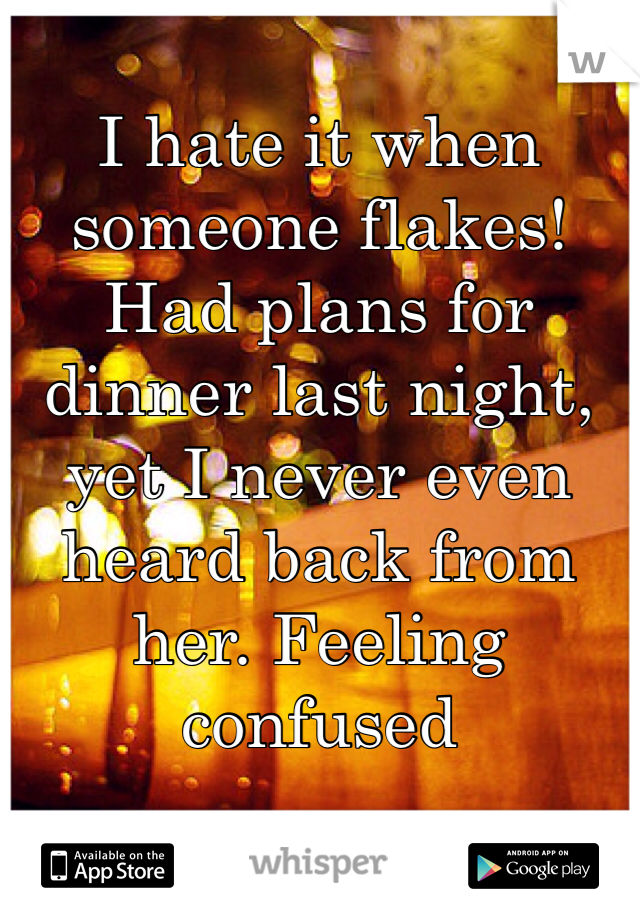 I hate it when someone flakes! Had plans for dinner last night, yet I never even heard back from her. Feeling confused