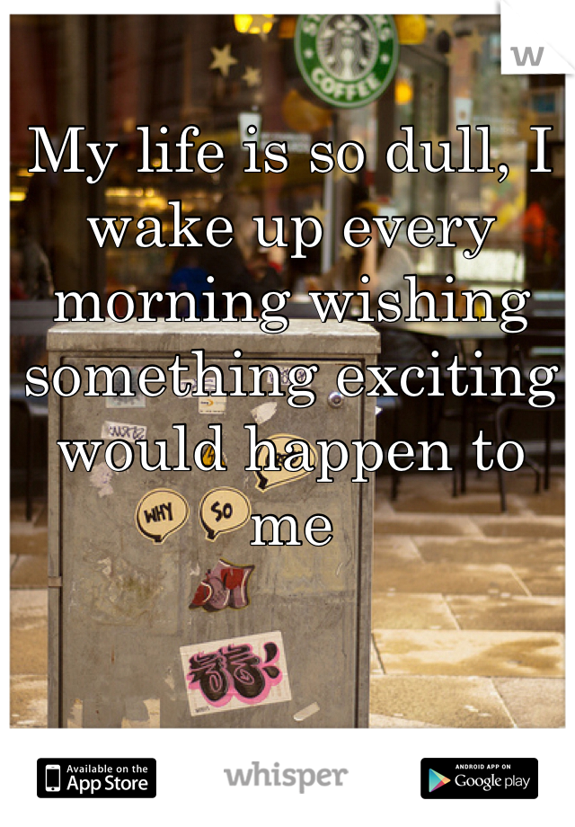My life is so dull, I wake up every morning wishing something exciting would happen to me